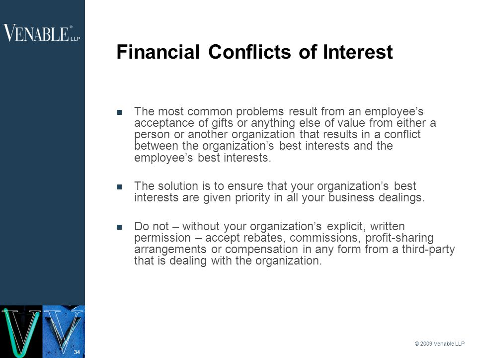 34 © 2009 Venable LLP Financial Conflicts of Interest The most common problems result from an employee's acceptance of gifts or anything else of value from either a person or another organization that results in a conflict between the organization's best interests and the employee's best interests.