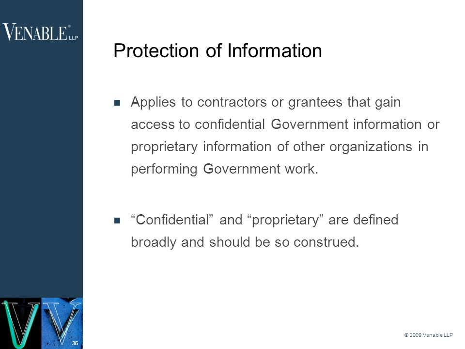 35 © 2009 Venable LLP Protection of Information Applies to contractors or grantees that gain access to confidential Government information or proprietary information of other organizations in performing Government work.