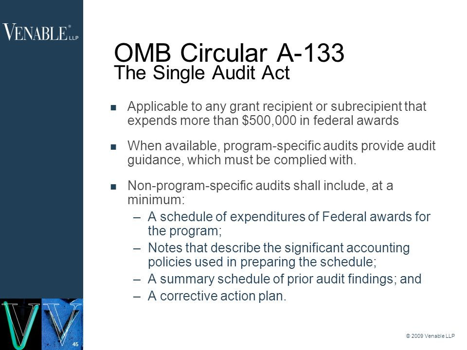 45 © 2009 Venable LLP OMB Circular A-133 The Single Audit Act Applicable to any grant recipient or subrecipient that expends more than $500,000 in federal awards When available, program-specific audits provide audit guidance, which must be complied with.