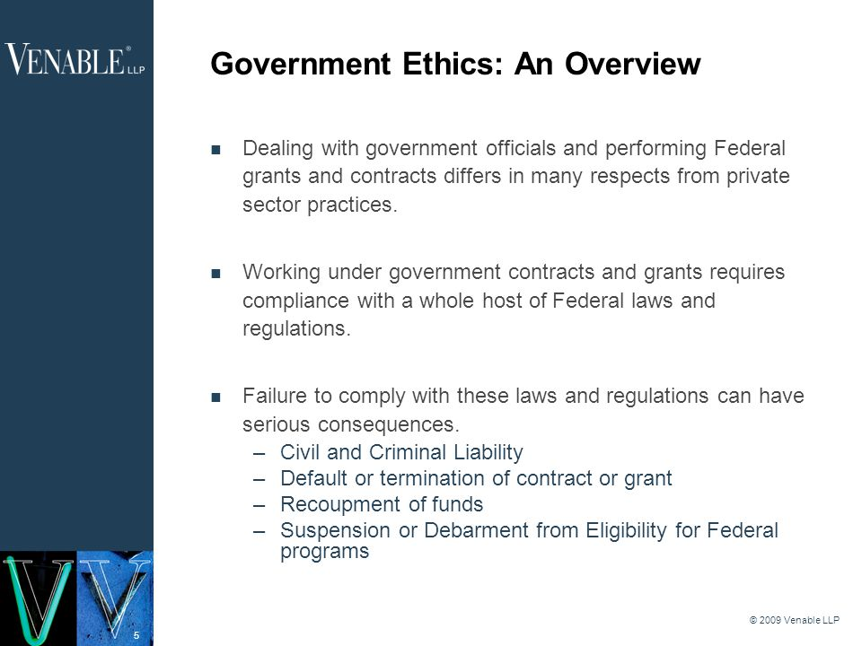 5 © 2009 Venable LLP Government Ethics: An Overview Dealing with government officials and performing Federal grants and contracts differs in many respects from private sector practices.