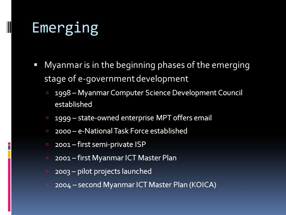 Emerging  Myanmar is in the beginning phases of the emerging stage of e-government development  1998 – Myanmar Computer Science Development Council