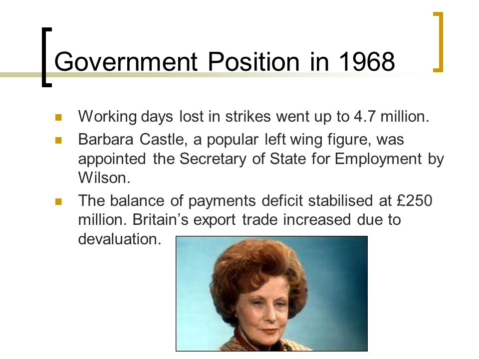 Government Position in 1968 Working days lost in strikes went up to 4.7 million. Barbara Castle, a popular left wing figure, was appointed the Secreta