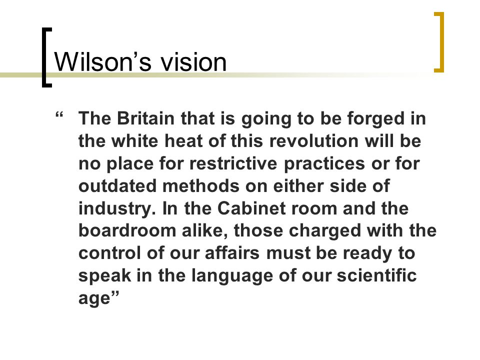 """Wilson's vision """"The Britain that is going to be forged in the white heat of this revolution will be no place for restrictive practices or for outdate"""