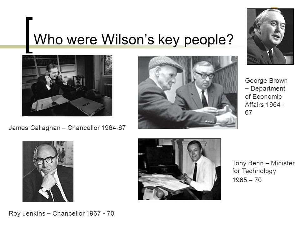 Who were Wilson's key people? James Callaghan – Chancellor 1964-67 George Brown – Department of Economic Affairs 1964 - 67 Roy Jenkins – Chancellor 19