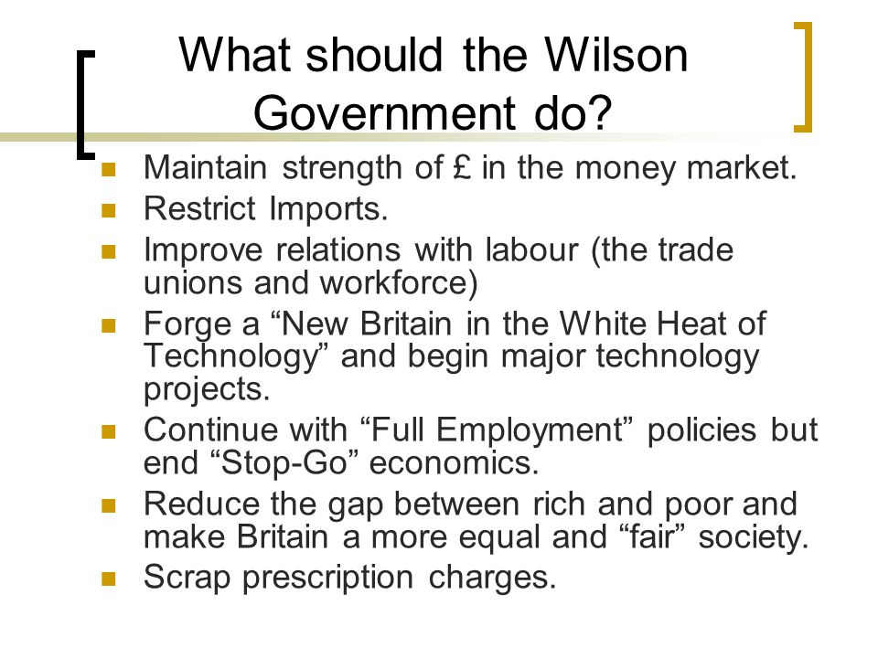 What should the Wilson Government do? Maintain strength of £ in the money market. Restrict Imports. Improve relations with labour (the trade unions an