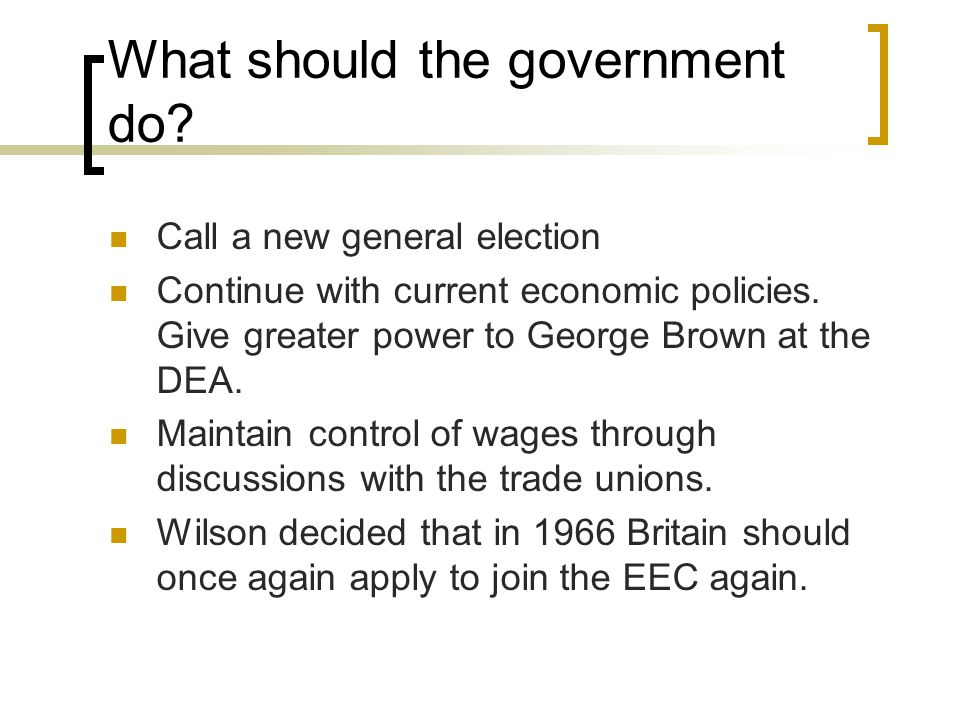 What should the government do? Call a new general election Continue with current economic policies. Give greater power to George Brown at the DEA. Mai