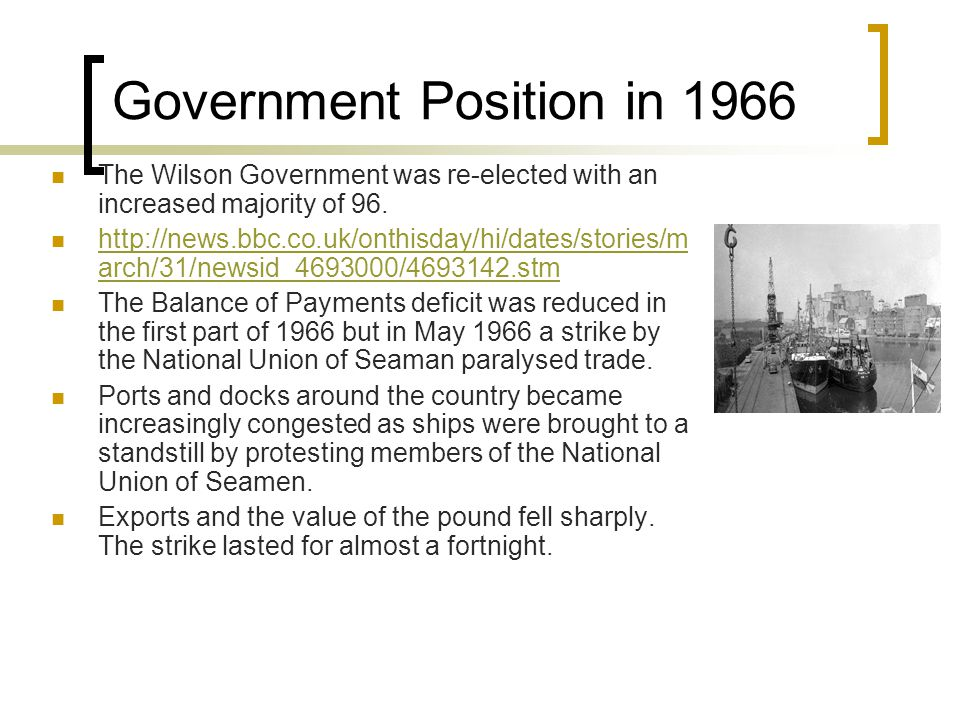 Government Position in 1966 The Wilson Government was re-elected with an increased majority of 96. http://news.bbc.co.uk/onthisday/hi/dates/stories/m