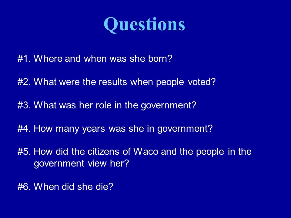 #1. Where and when was she born? #2. What were the results when people voted? #3. What was her role in the government? #4. How many years was she in g