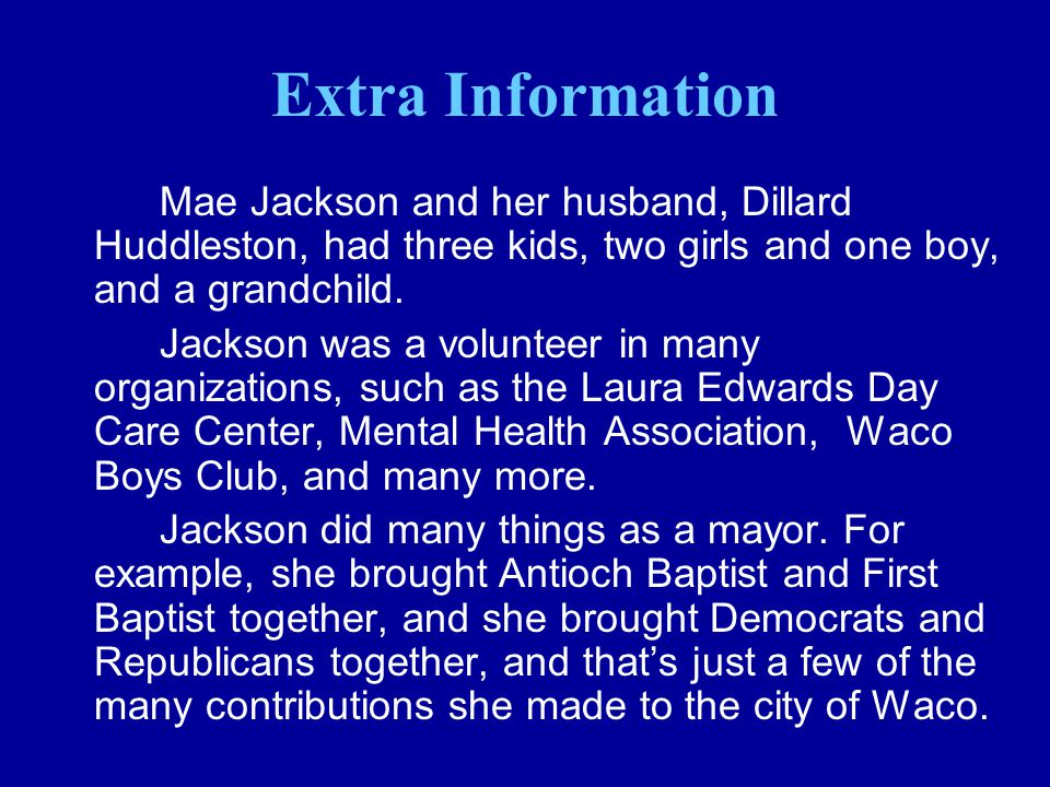 Extra Information Mae Jackson and her husband, Dillard Huddleston, had three kids, two girls and one boy, and a grandchild. Jackson was a volunteer in