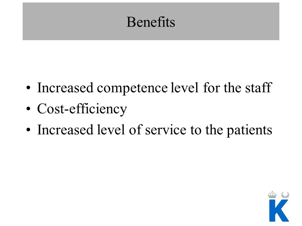 Benefits Increased competence level for the staff Cost-efficiency Increased level of service to the patients