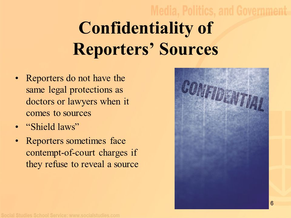 """6 Confidentiality of Reporters' Sources Reporters do not have the same legal protections as doctors or lawyers when it comes to sources """"Shield laws"""""""