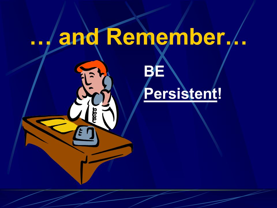 … and Remember… BE Persistent!