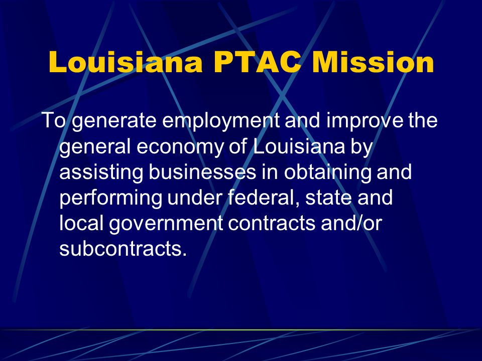 Louisiana PTAC Mission To generate employment and improve the general economy of Louisiana by assisting businesses in obtaining and performing under f