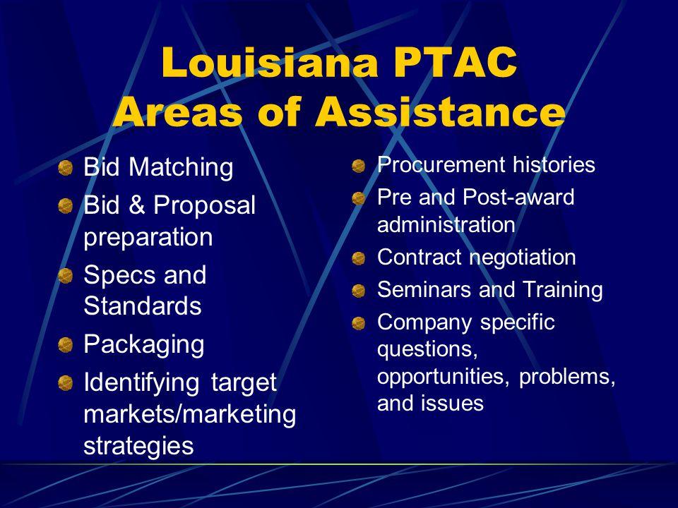 Louisiana PTAC Areas of Assistance Bid Matching Bid & Proposal preparation Specs and Standards Packaging Identifying target markets/marketing strategi