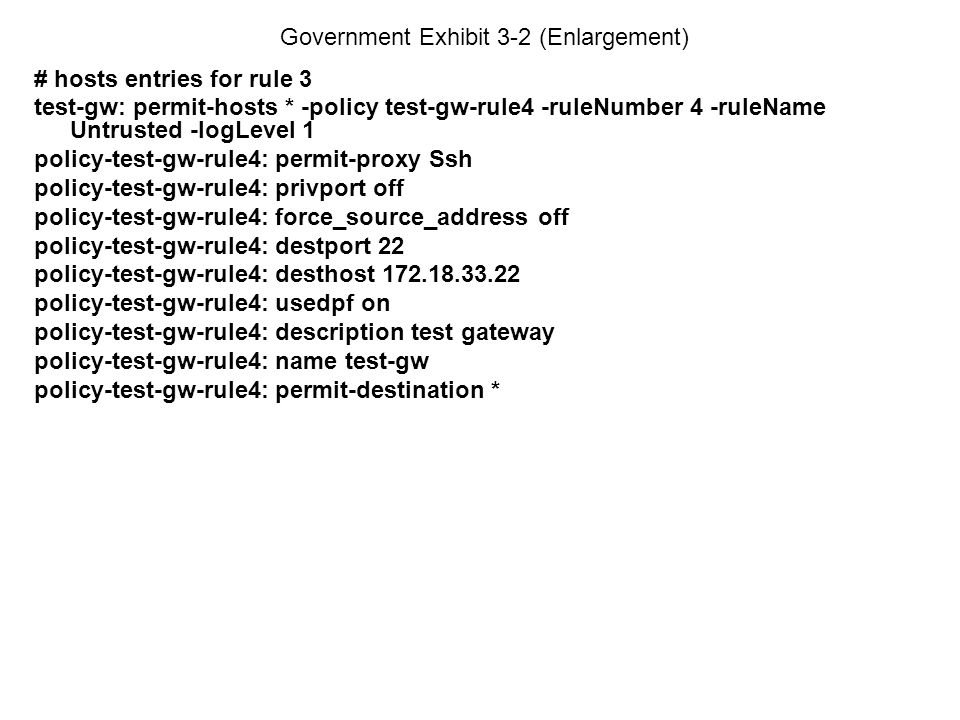 Government Exhibit 3-2 (Enlargement) # hosts entries for rule 3 test-gw: permit-hosts * -policy test-gw-rule4 -ruleNumber 4 -ruleName Untrusted -logLevel 1 policy-test-gw-rule4: permit-proxy Ssh policy-test-gw-rule4: privport off policy-test-gw-rule4: force_source_address off policy-test-gw-rule4: destport 22 policy-test-gw-rule4: desthost 172.18.33.22 policy-test-gw-rule4: usedpf on policy-test-gw-rule4: description test gateway policy-test-gw-rule4: name test-gw policy-test-gw-rule4: permit-destination *
