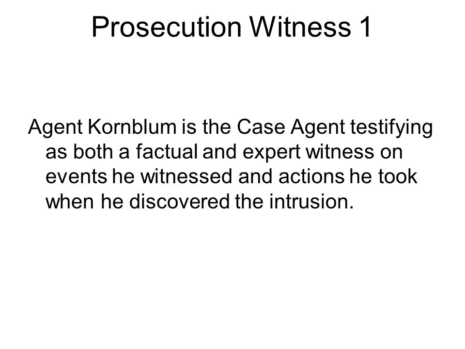 Prosecution Witness 1 Agent Kornblum is the Case Agent testifying as both a factual and expert witness on events he witnessed and actions he took when he discovered the intrusion.