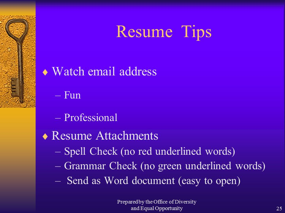 Prepared by the Office of Diversity and Equal Opportunity25 Resume Tips  Watch email address –Fun –Professional  Resume Attachments –Spell Check (no red underlined words) –Grammar Check (no green underlined words) – Send as Word document (easy to open)