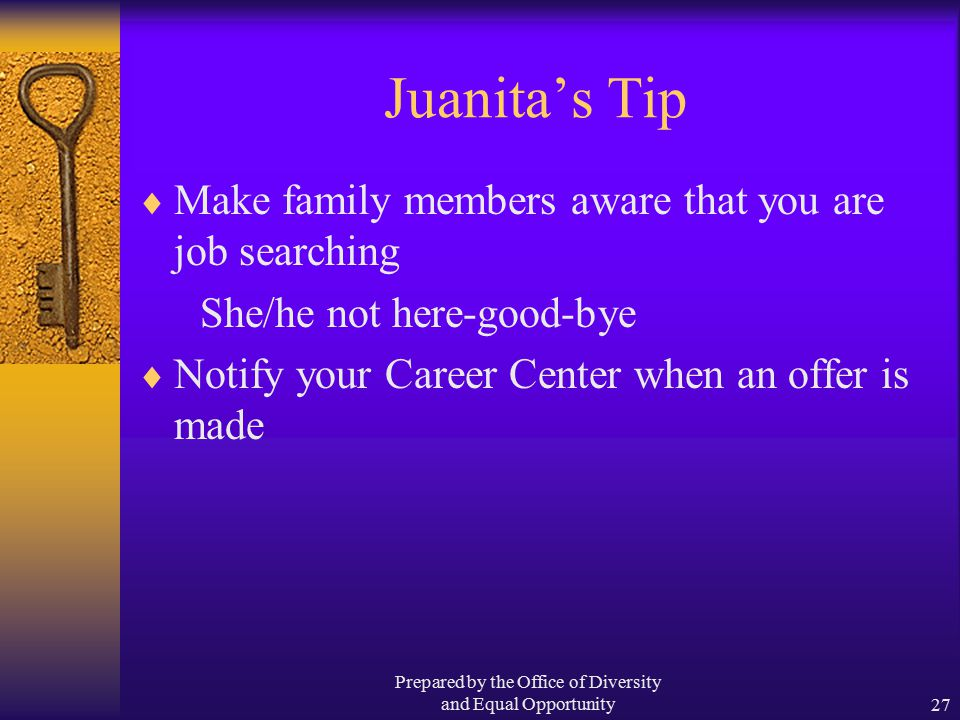 Prepared by the Office of Diversity and Equal Opportunity27 Juanita's Tip  Make family members aware that you are job searching She/he not here-good-bye  Notify your Career Center when an offer is made