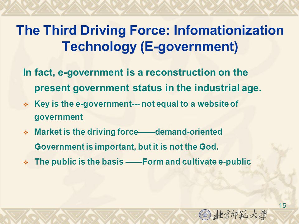 15 The Third Driving Force: Infomationization Technology (E-government) In fact, e-government is a reconstruction on the present government status in the industrial age.