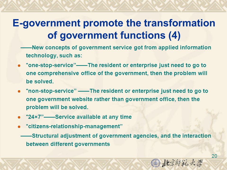 20 E-government promote the transformation of government functions (4) ——New concepts of government service got from applied information technology, such as: one-stop-service ——The resident or enterprise just need to go to one comprehensive office of the government, then the problem will be solved.
