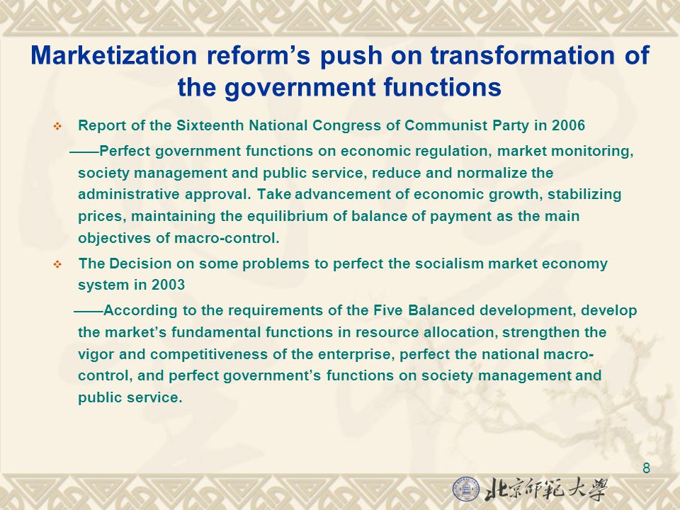 8 Marketization reform's push on transformation of the government functions  Report of the Sixteenth National Congress of Communist Party in 2006 ——Perfect government functions on economic regulation, market monitoring, society management and public service, reduce and normalize the administrative approval.