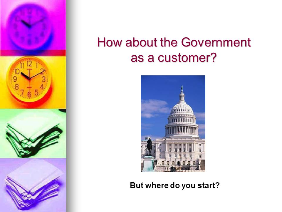 How about the Government as a customer? But where do you start?