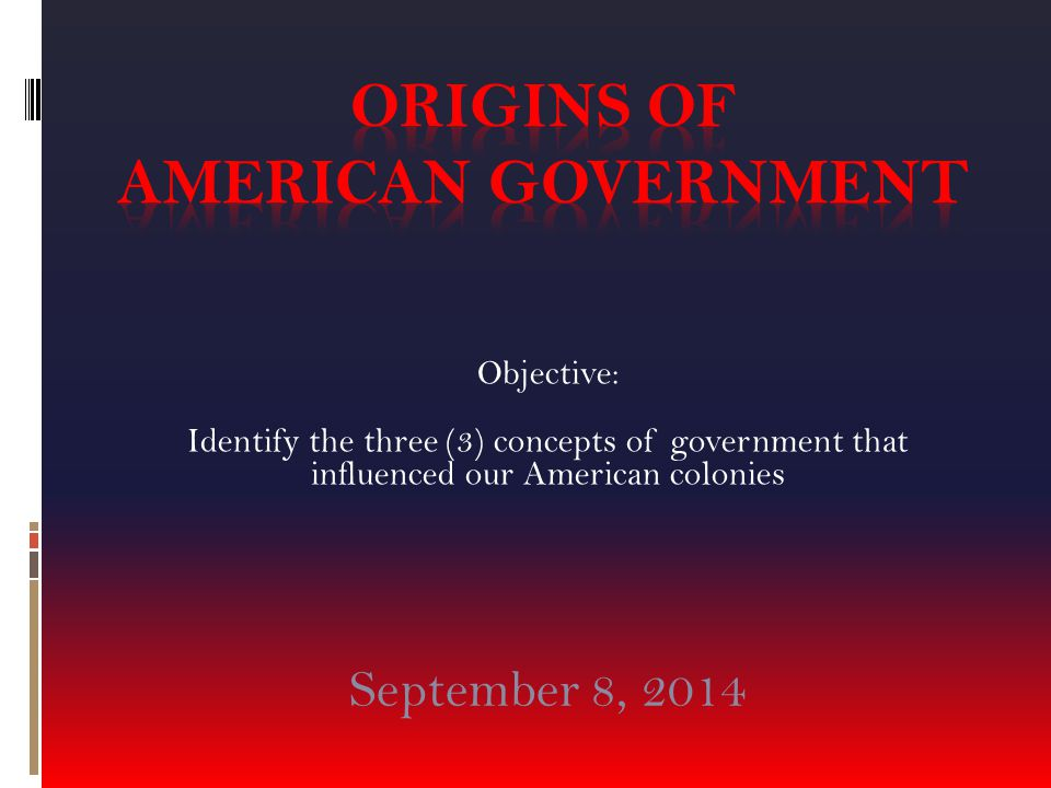 Objective: Identify the three (3) concepts of government that influenced our American colonies September 8, 2014