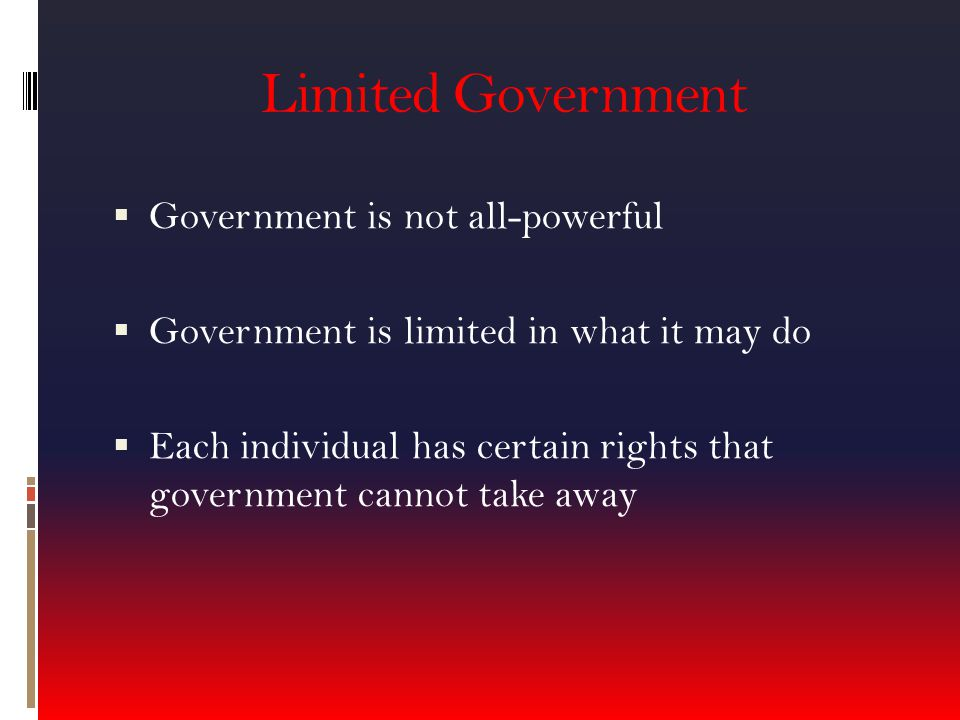 Limited Government  Government is not all-powerful  Government is limited in what it may do  Each individual has certain rights that government cannot take away