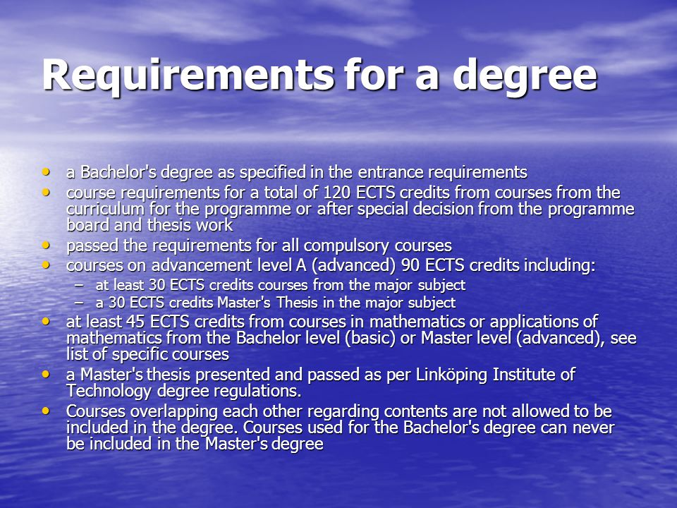 Requirements for a degree a Bachelor s degree as specified in the entrance requirements a Bachelor s degree as specified in the entrance requirements course requirements for a total of 120 ECTS credits from courses from the curriculum for the programme or after special decision from the programme board and thesis work course requirements for a total of 120 ECTS credits from courses from the curriculum for the programme or after special decision from the programme board and thesis work passed the requirements for all compulsory courses passed the requirements for all compulsory courses courses on advancement level A (advanced) 90 ECTS credits including: courses on advancement level A (advanced) 90 ECTS credits including: –at least 30 ECTS credits courses from the major subject –a 30 ECTS credits Master s Thesis in the major subject at least 45 ECTS credits from courses in mathematics or applications of mathematics from the Bachelor level (basic) or Master level (advanced), see list of specific courses at least 45 ECTS credits from courses in mathematics or applications of mathematics from the Bachelor level (basic) or Master level (advanced), see list of specific courses a Master s thesis presented and passed as per Linköping Institute of Technology degree regulations.