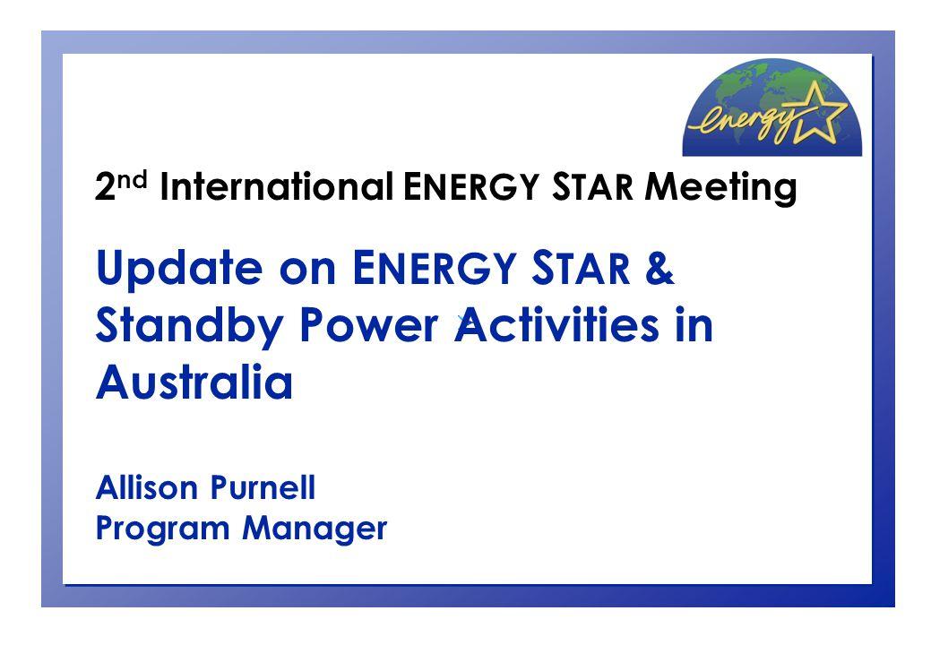2 nd International E NERGY S TAR Meeting Update on E NERGY S TAR & Standby Power Activities in Australia Allison Purnell Program Manager