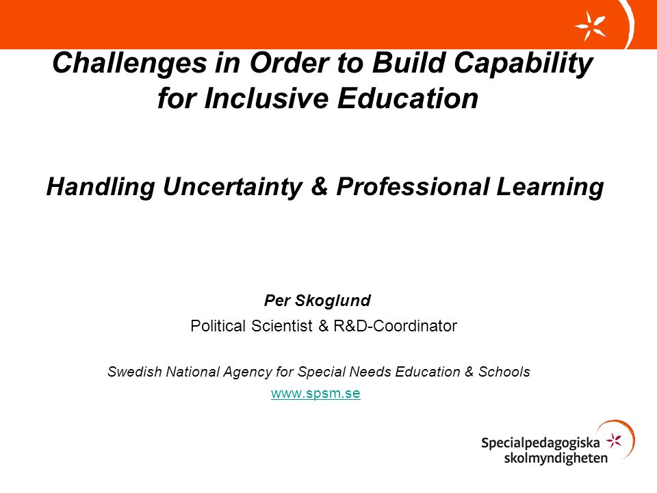 Challenges in Order to Build Capability for Inclusive Education Handling Uncertainty & Professional Learning Per Skoglund Political Scientist & R&D-Coordinator Swedish National Agency for Special Needs Education & Schools www.spsm.se