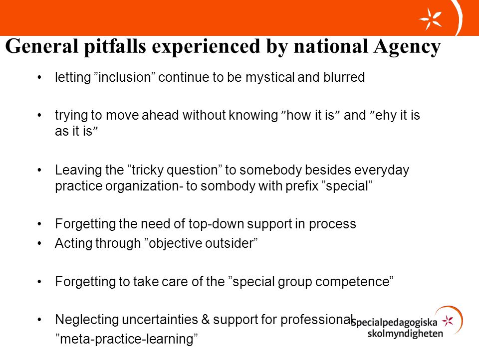 General pitfalls experienced by national Agency letting inclusion continue to be mystical and blurred trying to move ahead without knowing how it is and ehy it is as it is Leaving the tricky question to somebody besides everyday practice organization- to sombody with prefix special Forgetting the need of top-down support in process Acting through objective outsider Forgetting to take care of the special group competence Neglecting uncertainties & support for professional meta-practice-learning