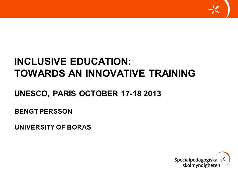INCLUSIVE EDUCATION: TOWARDS AN INNOVATIVE TRAINING UNESCO, PARIS OCTOBER 17-18 2013 BENGT PERSSON UNIVERSITY OF BORÅS