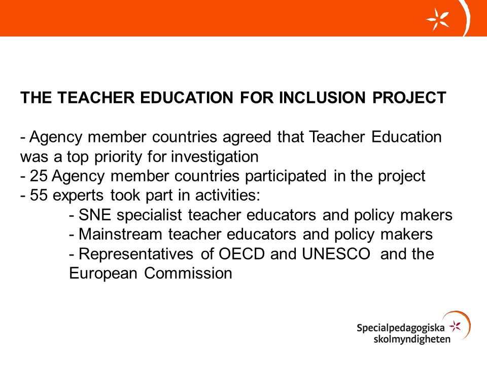 THE TEACHER EDUCATION FOR INCLUSION PROJECT - Agency member countries agreed that Teacher Education was a top priority for investigation - 25 Agency member countries participated in the project - 55 experts took part in activities: - SNE specialist teacher educators and policy makers - Mainstream teacher educators and policy makers - Representatives of OECD and UNESCO and the European Commission