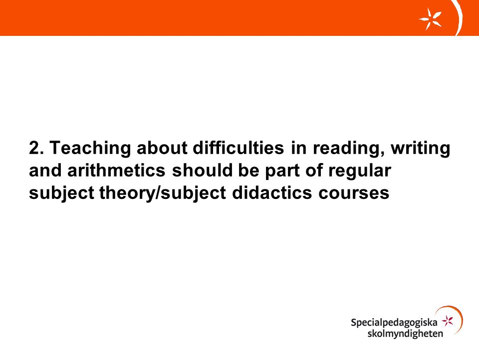 2. Teaching about difficulties in reading, writing and arithmetics should be part of regular subject theory/subject didactics courses