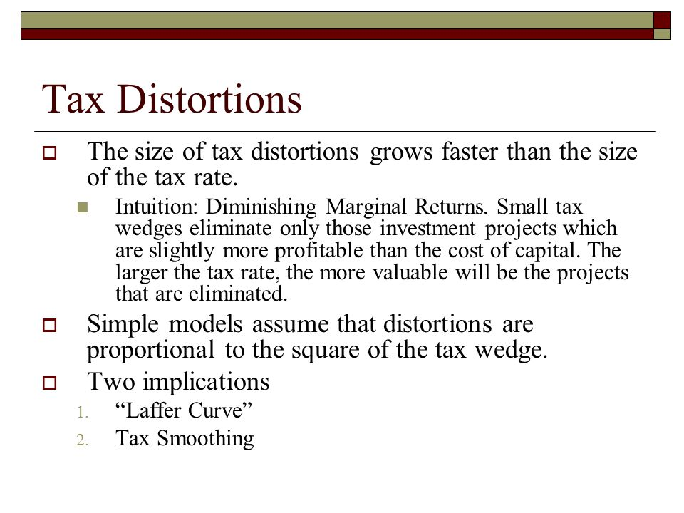 Tax Distortions  The size of tax distortions grows faster than the size of the tax rate. Intuition: Diminishing Marginal Returns. Small tax wedges el
