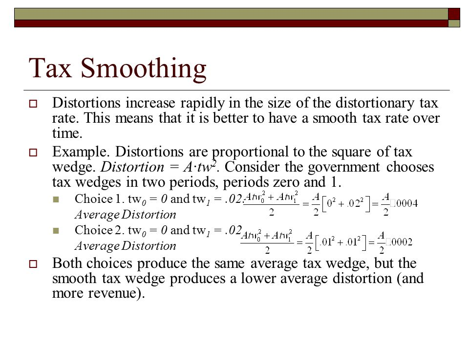 Tax Smoothing  Distortions increase rapidly in the size of the distortionary tax rate. This means that it is better to have a smooth tax rate over ti