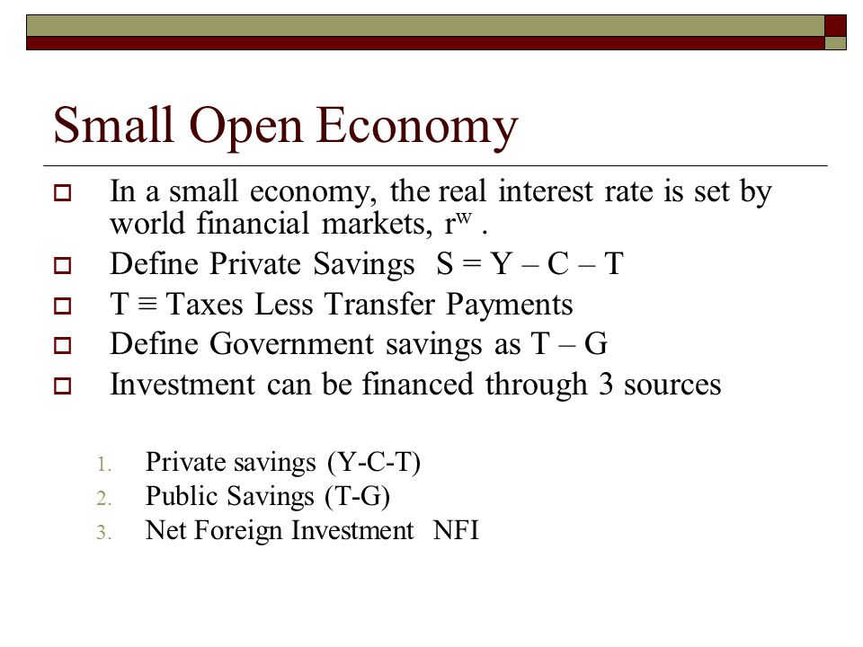 Small Open Economy  In a small economy, the real interest rate is set by world financial markets, r w.  Define Private Savings S = Y – C – T  T ≡ T