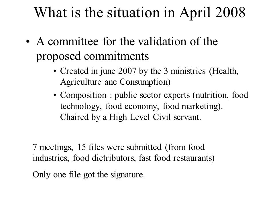 What is the situation in April 2008 A committee for the validation of the proposed commitments Created in june 2007 by the 3 ministries (Health, Agriculture ane Consumption) Composition : public sector experts (nutrition, food technology, food economy, food marketing).