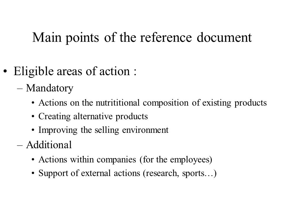 Main points of the reference document Eligible areas of action : –Mandatory Actions on the nutrititional composition of existing products Creating alternative products Improving the selling environment –Additional Actions within companies (for the employees) Support of external actions (research, sports…)