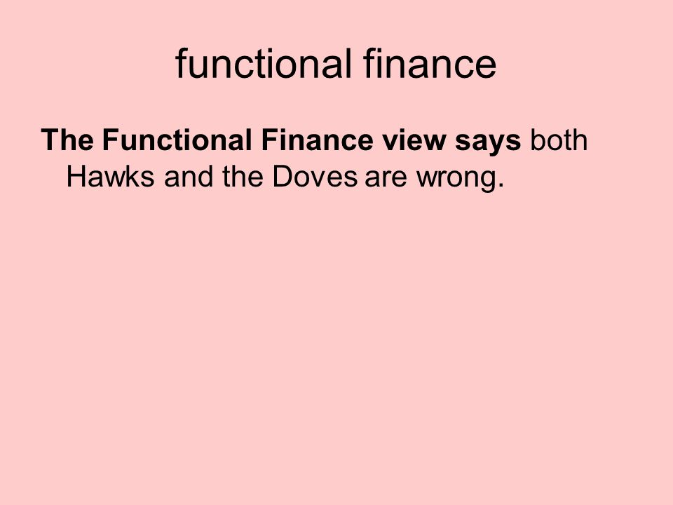 functional finance The Functional Finance view says both Hawks and the Doves are wrong.