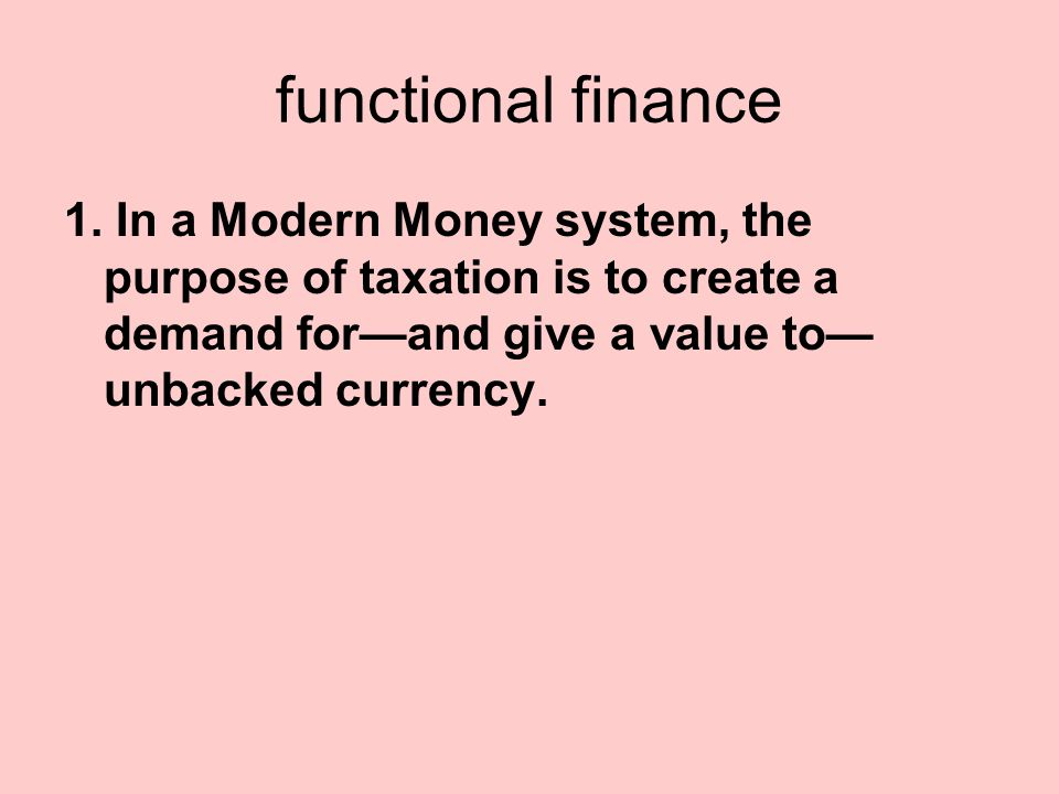 functional finance 1. In a Modern Money system, the purpose of taxation is to create a demand for—and give a value to— unbacked currency.