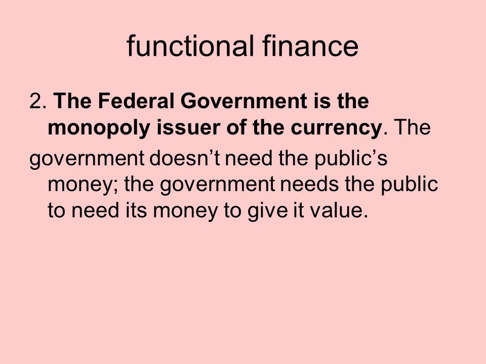 functional finance 2. The Federal Government is the monopoly issuer of the currency.