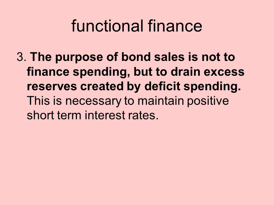 functional finance 3. The purpose of bond sales is not to finance spending, but to drain excess reserves created by deficit spending. This is necessar