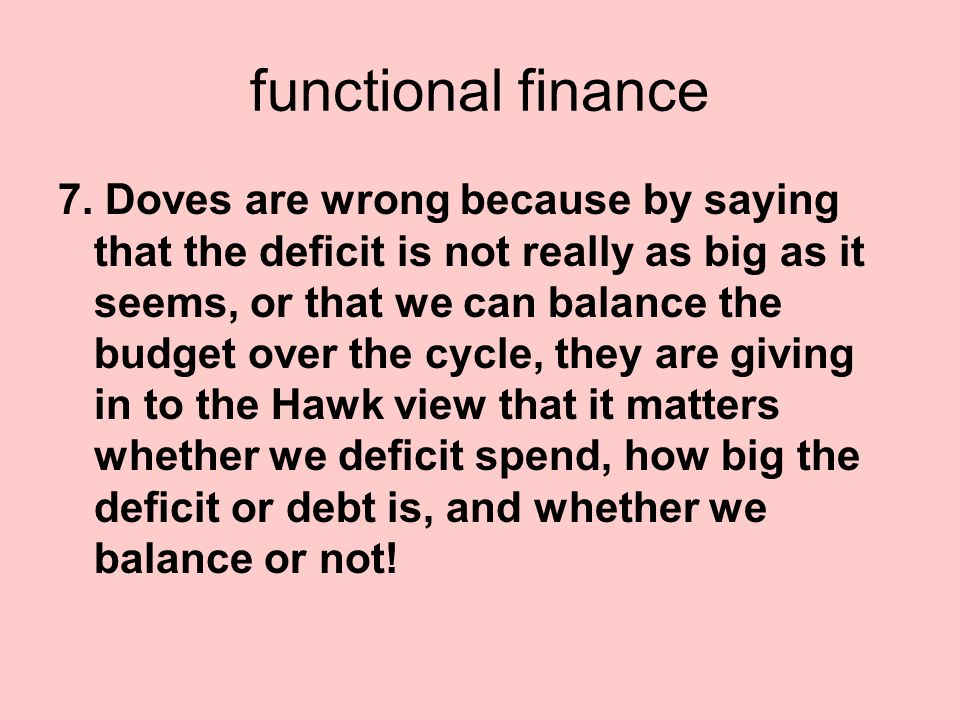 functional finance 7. Doves are wrong because by saying that the deficit is not really as big as it seems, or that we can balance the budget over the