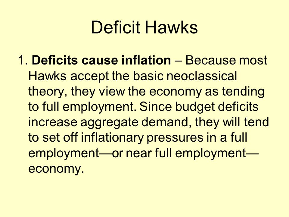 Deficit Hawks 1. Deficits cause inflation – Because most Hawks accept the basic neoclassical theory, they view the economy as tending to full employme