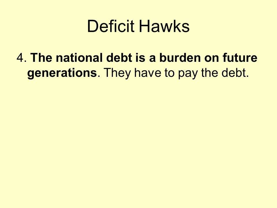 Deficit Hawks 4. The national debt is a burden on future generations. They have to pay the debt.
