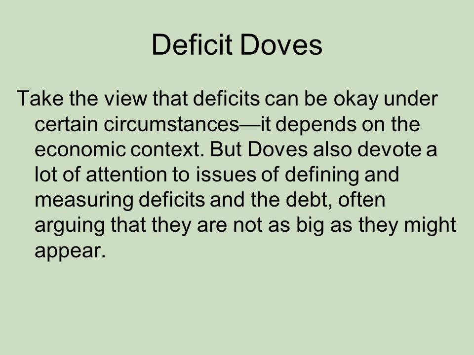 Deficit Doves Take the view that deficits can be okay under certain circumstances—it depends on the economic context.