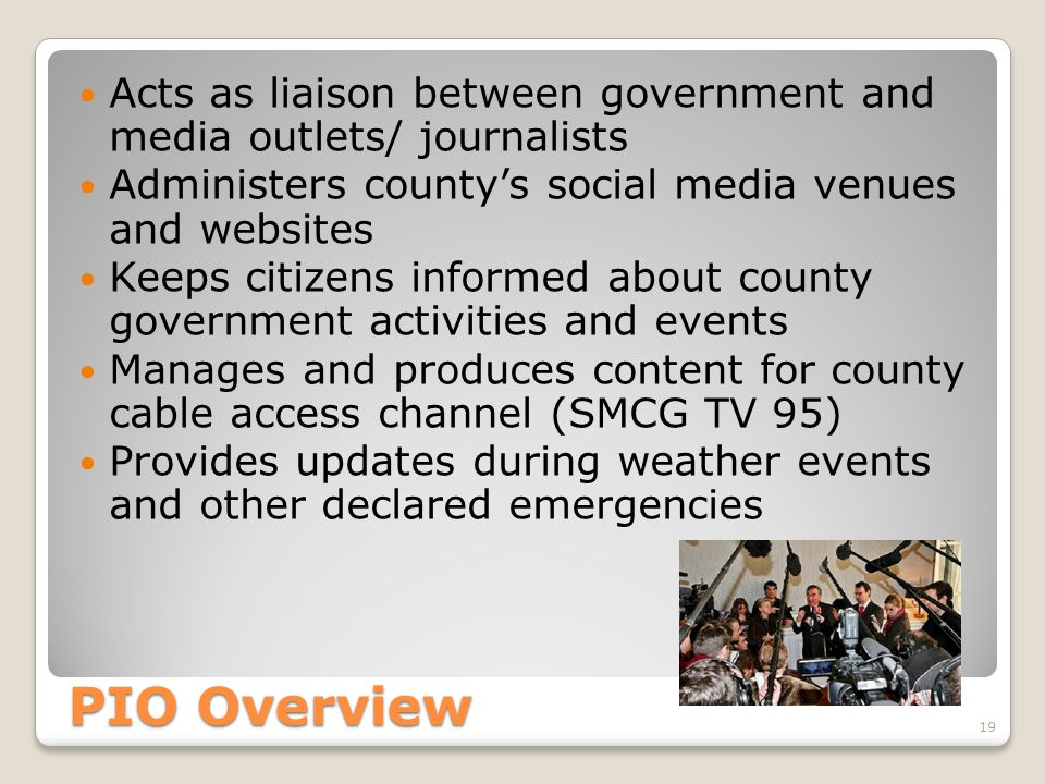 PIO Overview Acts as liaison between government and media outlets/ journalists Administers county's social media venues and websites Keeps citizens informed about county government activities and events Manages and produces content for county cable access channel (SMCG TV 95) Provides updates during weather events and other declared emergencies 19