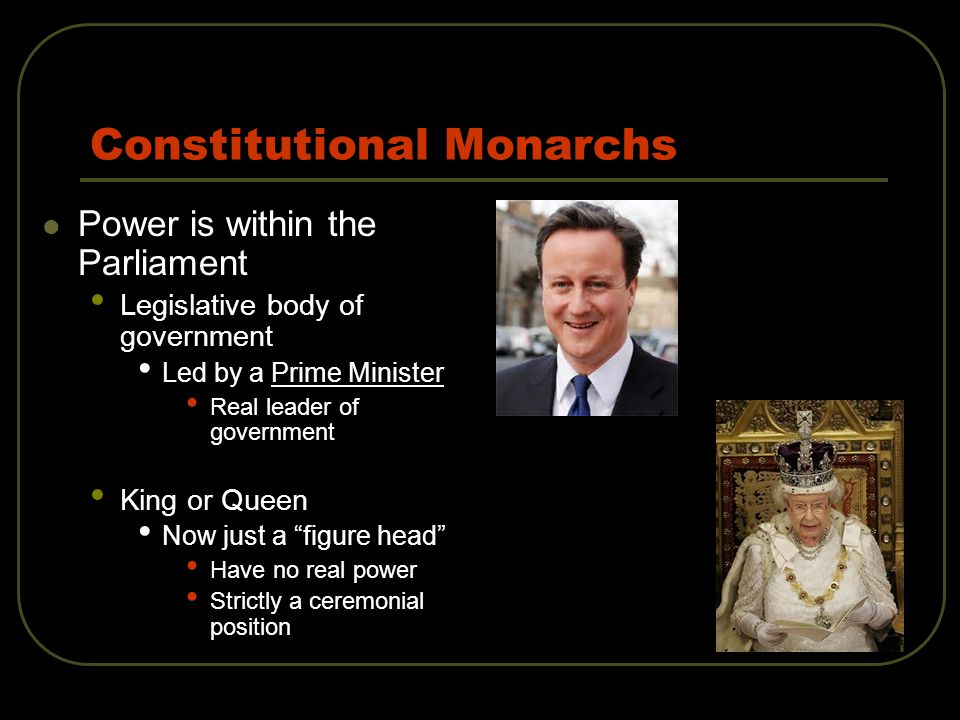 Constitutional Monarchs Power is within the Parliament Legislative body of government Led by a Prime Minister Real leader of government King or Queen Now just a figure head Have no real power Strictly a ceremonial position